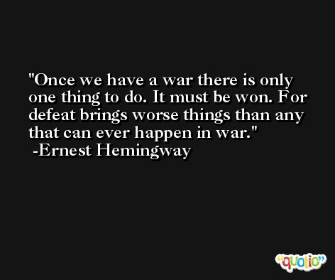 Once we have a war there is only one thing to do. It must be won. For defeat brings worse things than any that can ever happen in war. -Ernest Hemingway