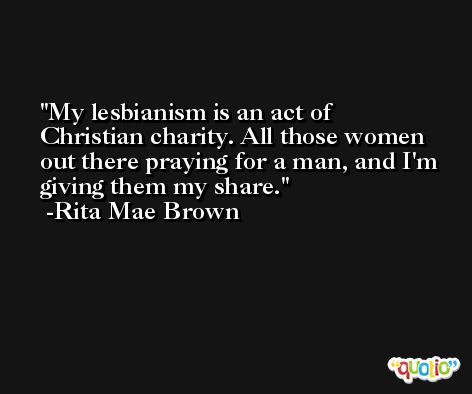 My lesbianism is an act of Christian charity. All those women out there praying for a man, and I'm giving them my share. -Rita Mae Brown