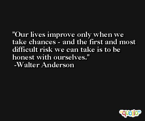 Our lives improve only when we take chances - and the first and most difficult risk we can take is to be honest with ourselves. -Walter Anderson