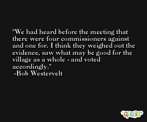 We had heard before the meeting that there were four commissioners against and one for. I think they weighed out the evidence, saw what may be good for the village as a whole - and voted accordingly. -Bob Westervelt