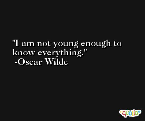 I am not young enough to know everything. -Oscar Wilde