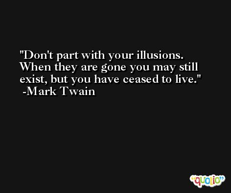 Don't part with your illusions. When they are gone you may still exist, but you have ceased to live. -Mark Twain