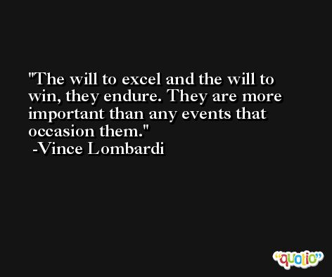 The will to excel and the will to win, they endure. They are more important than any events that occasion them. -Vince Lombardi