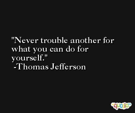 Never trouble another for what you can do for yourself. -Thomas Jefferson