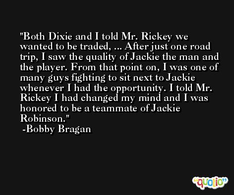 Both Dixie and I told Mr. Rickey we wanted to be traded, ... After just one road trip, I saw the quality of Jackie the man and the player. From that point on, I was one of many guys fighting to sit next to Jackie whenever I had the opportunity. I told Mr. Rickey I had changed my mind and I was honored to be a teammate of Jackie Robinson. -Bobby Bragan