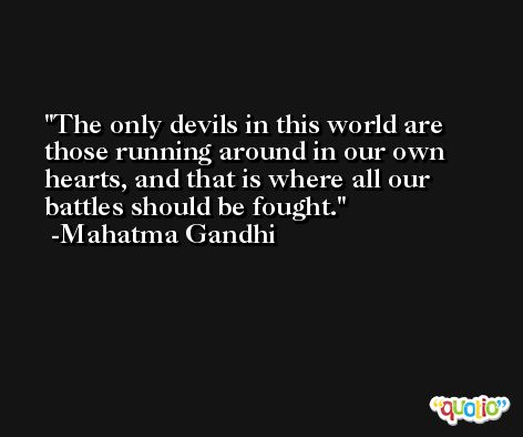 The only devils in this world are those running around in our own hearts, and that is where all our battles should be fought. -Mahatma Gandhi