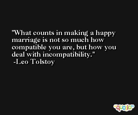 What counts in making a happy marriage is not so much how compatible you are, but how you deal with incompatibility. -Leo Tolstoy
