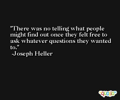 There was no telling what people might find out once they felt free to ask whatever questions they wanted to. -Joseph Heller
