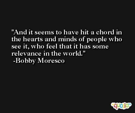 And it seems to have hit a chord in the hearts and minds of people who see it, who feel that it has some relevance in the world. -Bobby Moresco