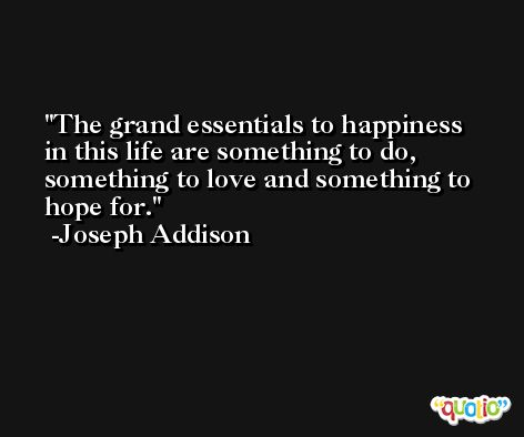 The grand essentials to happiness in this life are something to do, something to love and something to hope for. -Joseph Addison