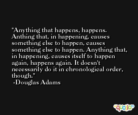 Anything that happens, happens. Anthing that, in happening, causes something else to happen, causes something else to happen. Anything that, in happening, causes itself to happen again, happens again. It doesn't necessarily do it in chronological order, though. -Douglas Adams