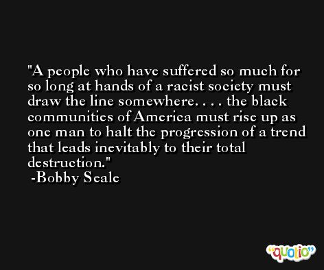 A people who have suffered so much for so long at hands of a racist society must draw the line somewhere. . . . the black communities of America must rise up as one man to halt the progression of a trend that leads inevitably to their total destruction. -Bobby Seale