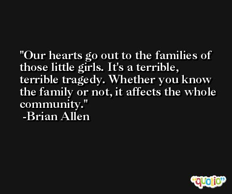 Our hearts go out to the families of those little girls. It's a terrible, terrible tragedy. Whether you know the family or not, it affects the whole community. -Brian Allen