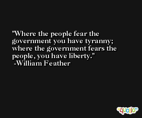 Where the people fear the government you have tyranny; where the government fears the people, you have liberty. -William Feather