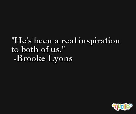 He's been a real inspiration to both of us. -Brooke Lyons