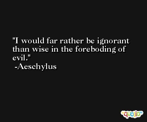 I would far rather be ignorant than wise in the foreboding of evil. -Aeschylus