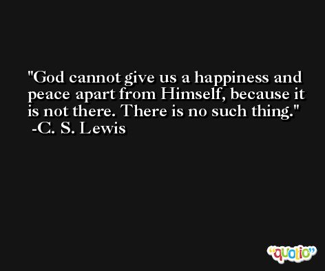 God cannot give us a happiness and peace apart from Himself, because it is not there. There is no such thing. -C. S. Lewis