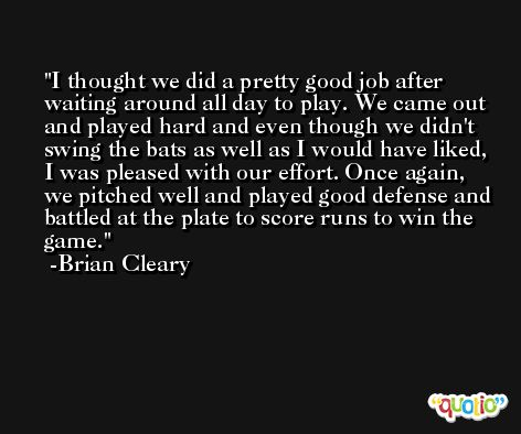 I thought we did a pretty good job after waiting around all day to play. We came out and played hard and even though we didn't swing the bats as well as I would have liked, I was pleased with our effort. Once again, we pitched well and played good defense and battled at the plate to score runs to win the game. -Brian Cleary