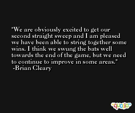 We are obviously excited to get our second straight sweep and I am pleased we have been able to string together some wins. I think we swung the bats well towards the end of the game, but we need to continue to improve in some areas. -Brian Cleary