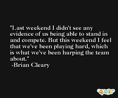 Last weekend I didn't see any evidence of us being able to stand in and compete. But this weekend I feel that we've been playing hard, which is what we've been harping the team about. -Brian Cleary