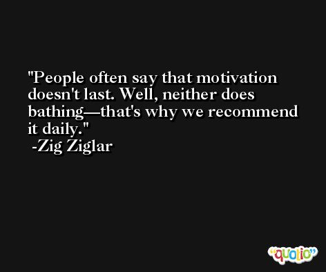 People often say that motivation doesn't last. Well, neither does bathing—that's why we recommend it daily. -Zig Ziglar