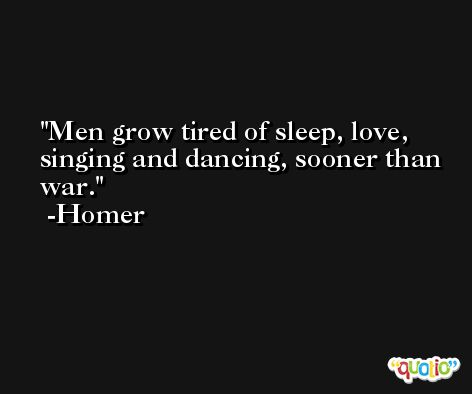 Men grow tired of sleep, love, singing and dancing, sooner than war. -Homer
