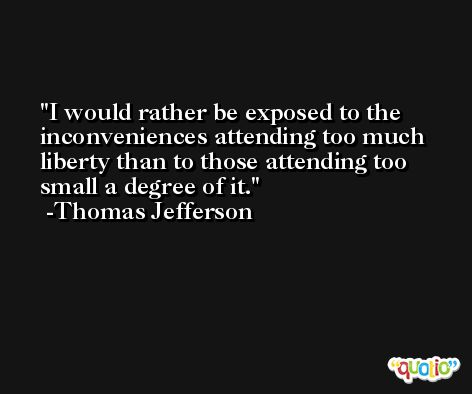 I would rather be exposed to the inconveniences attending too much liberty than to those attending too small a degree of it. -Thomas Jefferson