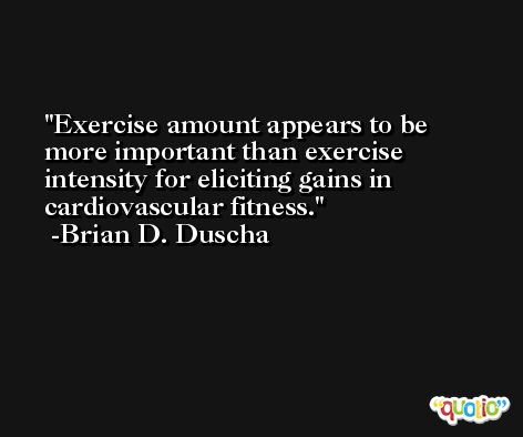 Exercise amount appears to be more important than exercise intensity for eliciting gains in cardiovascular fitness. -Brian D. Duscha