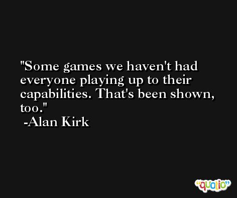Some games we haven't had everyone playing up to their capabilities. That's been shown, too. -Alan Kirk