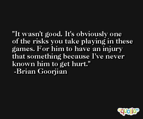 It wasn't good. It's obviously one of the risks you take playing in these games. For him to have an injury that something because I've never known him to get hurt. -Brian Goorjian