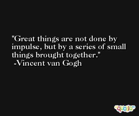 Great things are not done by impulse, but by a series of small things brought together. -Vincent van Gogh