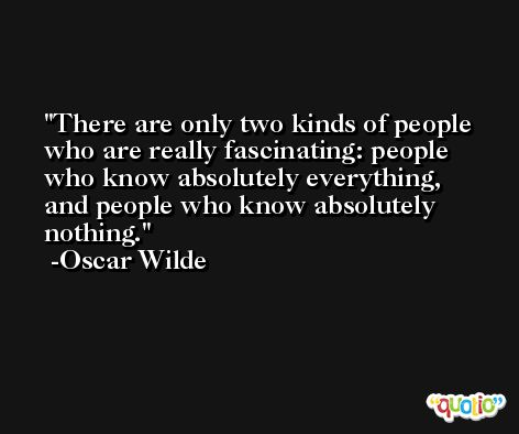 There are only two kinds of people who are really fascinating: people who know absolutely everything, and people who know absolutely nothing. -Oscar Wilde