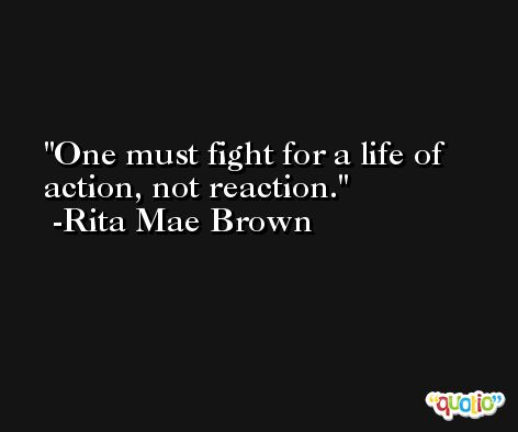 One must fight for a life of action, not reaction. -Rita Mae Brown