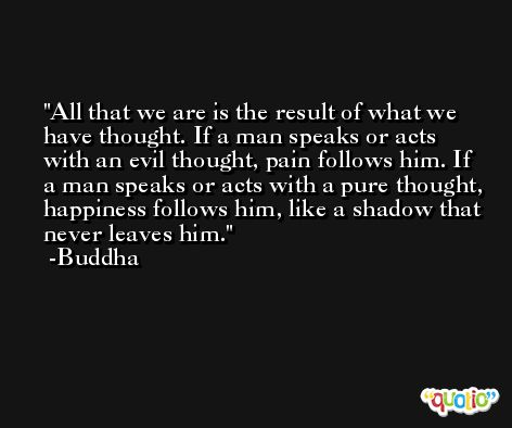 All that we are is the result of what we have thought. If a man speaks or acts with an evil thought, pain follows him. If a man speaks or acts with a pure thought, happiness follows him, like a shadow that never leaves him. -Buddha
