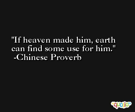 If heaven made him, earth can find some use for him. -Chinese Proverb