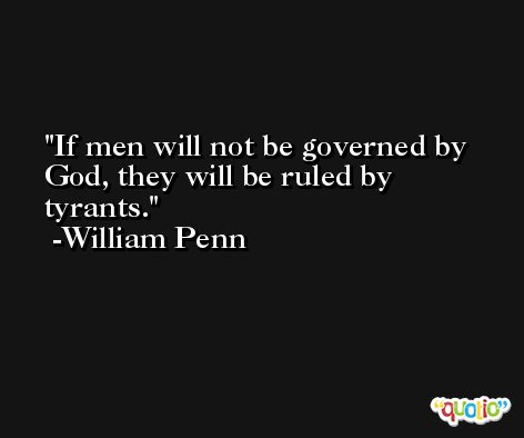 If men will not be governed by God, they will be ruled by tyrants. -William Penn