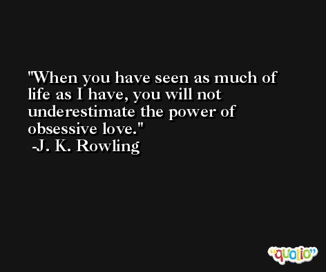 When you have seen as much of life as I have, you will not underestimate the power of obsessive love. -J. K. Rowling