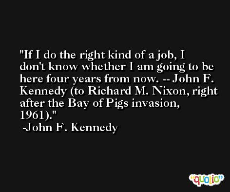 If I do the right kind of a job, I don't know whether I am going to be here four years from now. -- John F. Kennedy (to Richard M. Nixon, right after the Bay of Pigs invasion, 1961). -John F. Kennedy