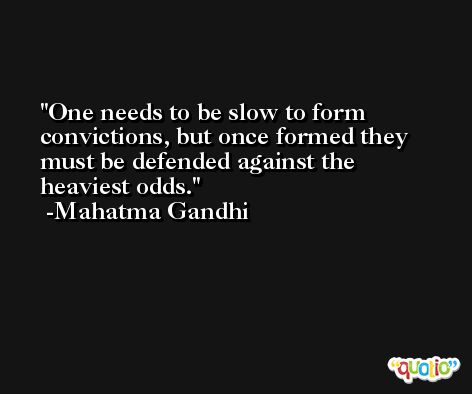 One needs to be slow to form convictions, but once formed they must be defended against the heaviest odds. -Mahatma Gandhi