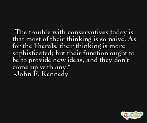 The trouble with conservatives today is that most of their thinking is so naive. As for the liberals, their thinking is more sophisticated; but their function ought to be to provide new ideas, and they don't come up with any. -John F. Kennedy