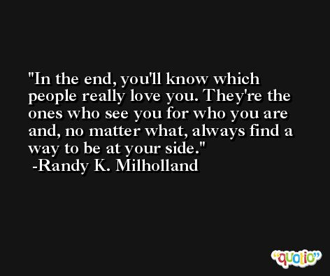 In the end, you'll know which people really love you. They're the ones who see you for who you are and, no matter what, always find a way to be at your side. -Randy K. Milholland
