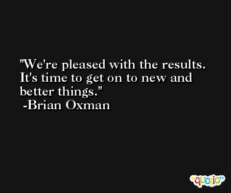 We're pleased with the results. It's time to get on to new and better things. -Brian Oxman