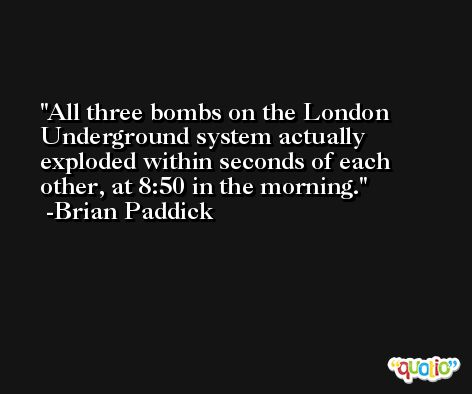 All three bombs on the London Underground system actually exploded within seconds of each other, at 8:50 in the morning. -Brian Paddick