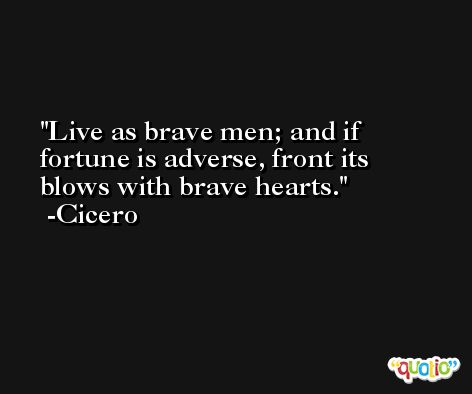 Live as brave men; and if fortune is adverse, front its blows with brave hearts. -Cicero