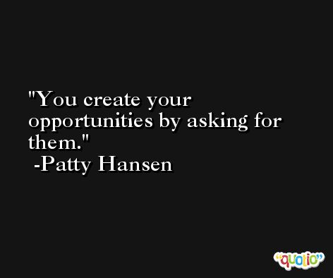 You create your opportunities by asking for them. -Patty Hansen