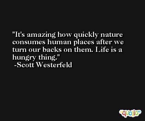 It's amazing how quickly nature consumes human places after we turn our backs on them. Life is a hungry thing. -Scott Westerfeld