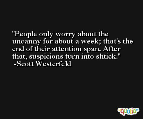People only worry about the uncanny for about a week; that's the end of their attention span. After that, suspicions turn into shtick. -Scott Westerfeld