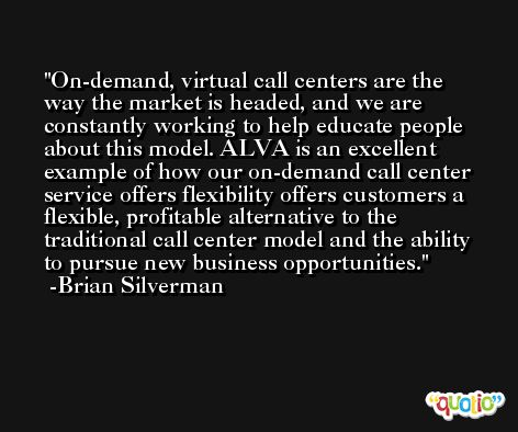 On-demand, virtual call centers are the way the market is headed, and we are constantly working to help educate people about this model. ALVA is an excellent example of how our on-demand call center service offers flexibility offers customers a flexible, profitable alternative to the traditional call center model and the ability to pursue new business opportunities. -Brian Silverman