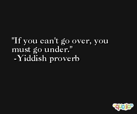 If you can't go over, you must go under.  -Yiddish proverb