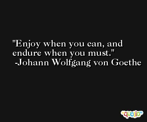 Enjoy when you can, and endure when you must. -Johann Wolfgang von Goethe